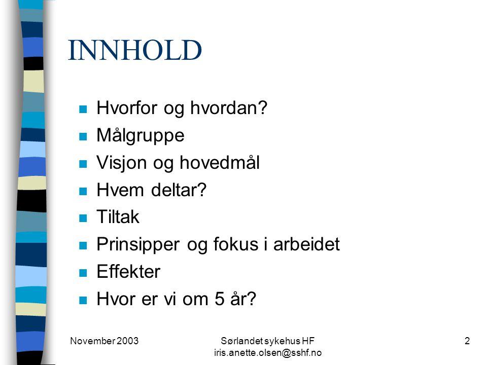 November 2003Sørlandet sykehus HF iris.anette.olsen@sshf.no 2 INNHOLD n Hvorfor og hvordan? n Målgruppe n Visjon og hovedmål n Hvem deltar? n Tiltak n