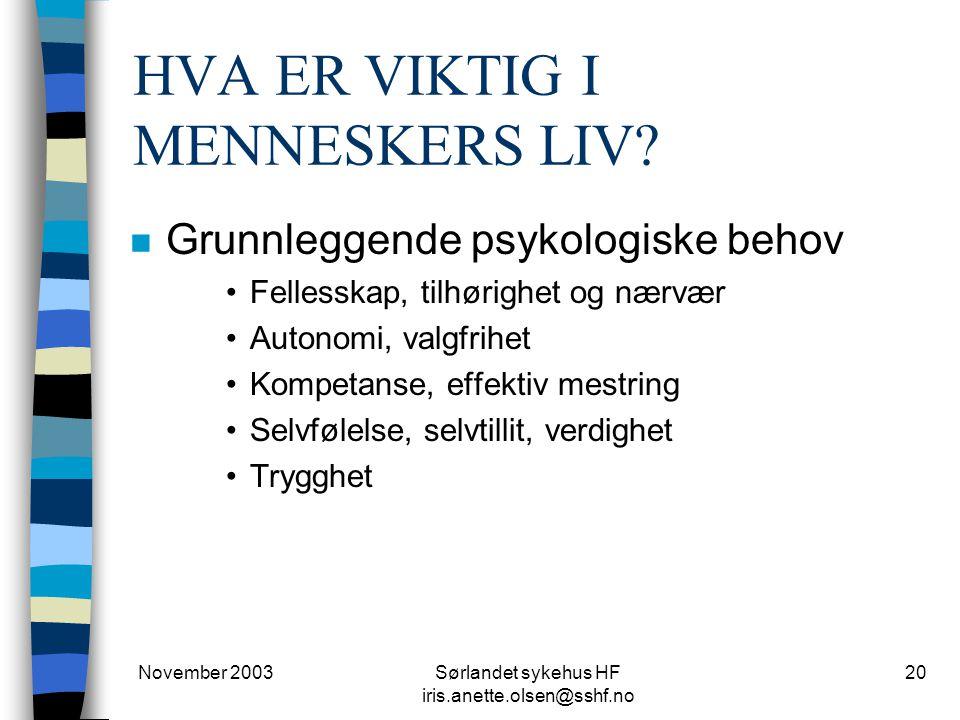 November 2003Sørlandet sykehus HF iris.anette.olsen@sshf.no 20 HVA ER VIKTIG I MENNESKERS LIV? n Grunnleggende psykologiske behov Fellesskap, tilhørig