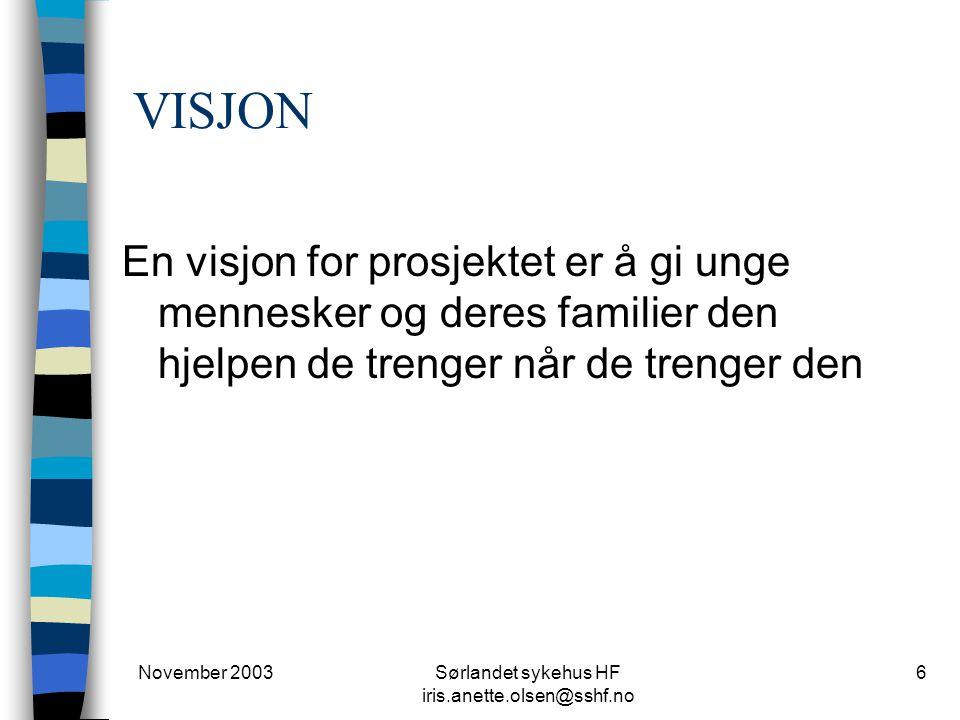 November 2003Sørlandet sykehus HF iris.anette.olsen@sshf.no 6 VISJON En visjon for prosjektet er å gi unge mennesker og deres familier den hjelpen de trenger når de trenger den