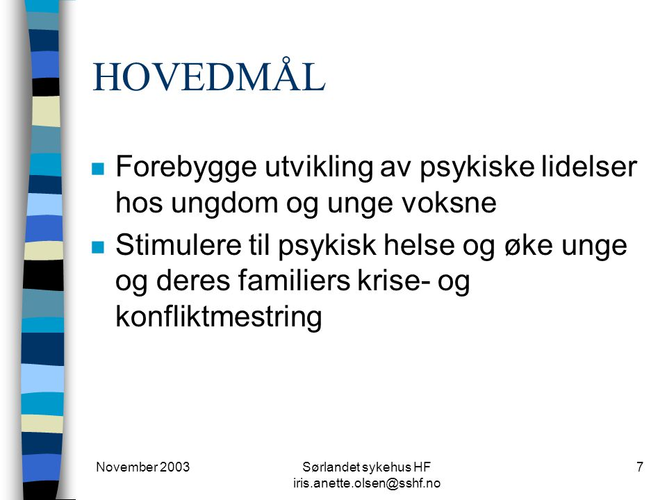 November 2003Sørlandet sykehus HF iris.anette.olsen@sshf.no 7 HOVEDMÅL n Forebygge utvikling av psykiske lidelser hos ungdom og unge voksne n Stimuler