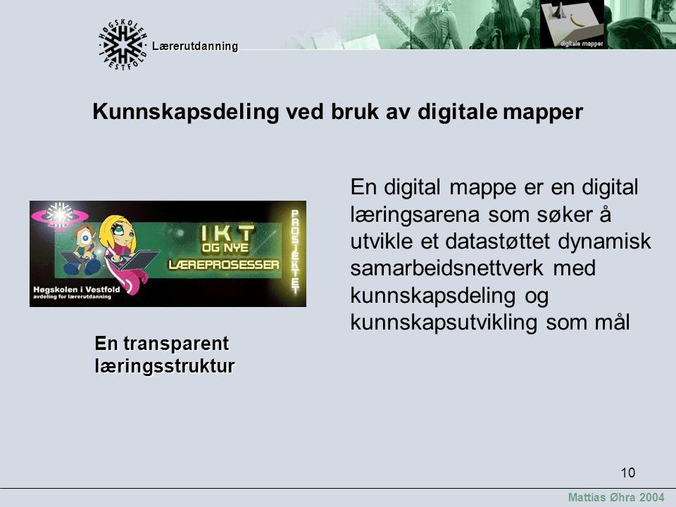 Lærerutdanning Lærerutdanning Mattias Øhra 2004 10 En transparent læringsstruktur En digital mappe er en digital læringsarena som søker å utvikle et d