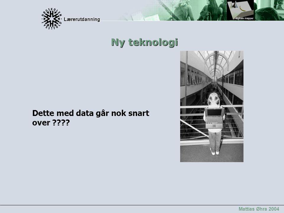 Lærerutdanning Lærerutdanning Mattias Øhra 2004 Dette med data går nok snart over ???? Ny teknologi