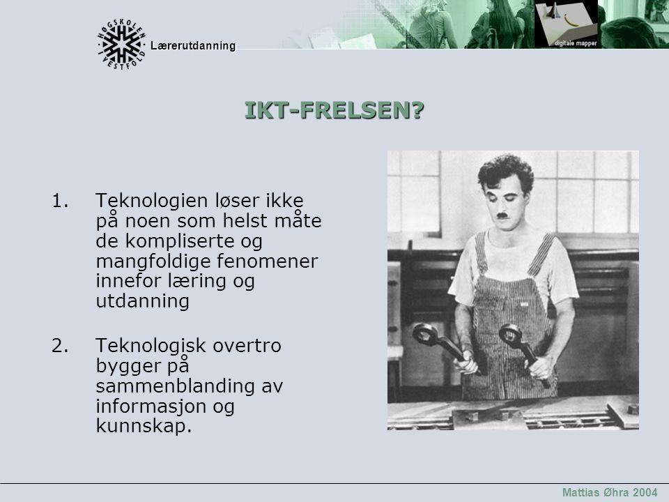 Lærerutdanning Lærerutdanning Mattias Øhra 2004 IKT-FRELSEN? 1.Teknologien løser ikke på noen som helst måte de kompliserte og mangfoldige fenomener i
