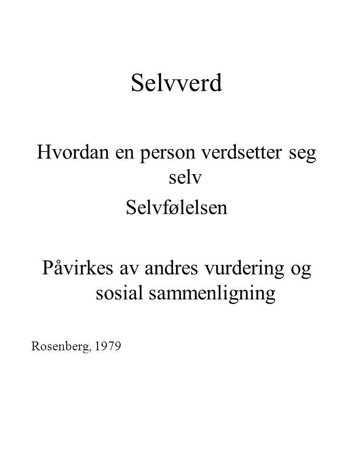 Selvverd Hvordan en person verdsetter seg selv Selvfølelsen Påvirkes av andres vurdering og sosial sammenligning Rosenberg, 1979