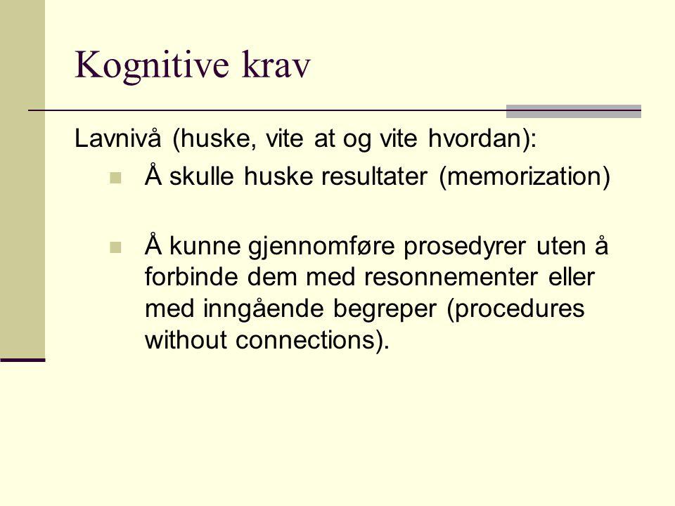 Kognitive krav Lavnivå (huske, vite at og vite hvordan): Å skulle huske resultater (memorization) Å kunne gjennomføre prosedyrer uten å forbinde dem m