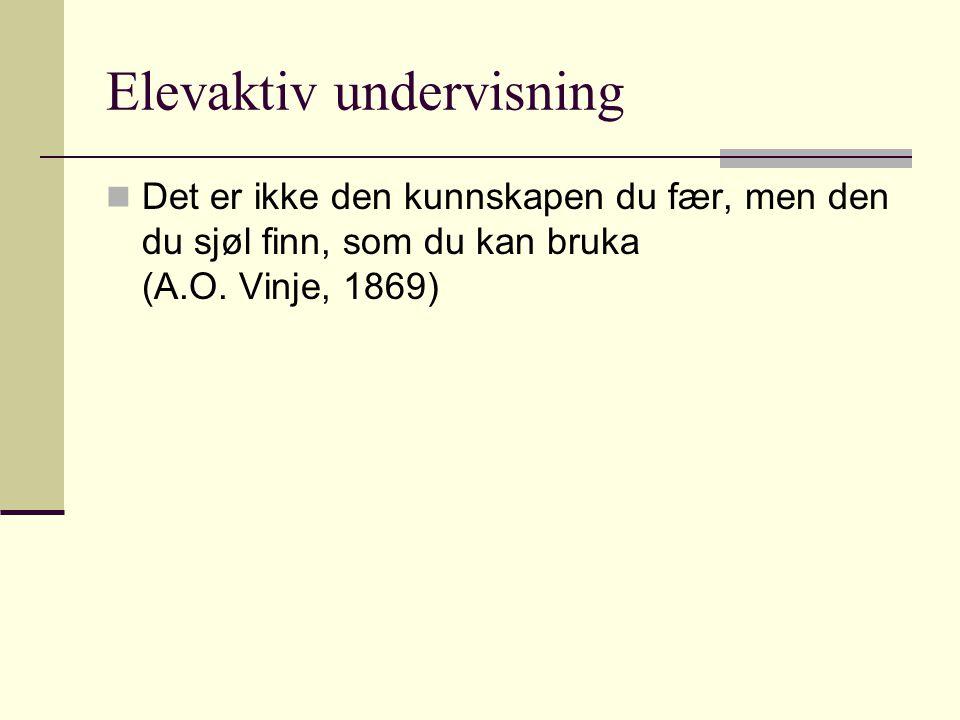 Elevaktiv undervisning Det er ikke den kunnskapen du fær, men den du sjøl finn, som du kan bruka (A.O. Vinje, 1869)