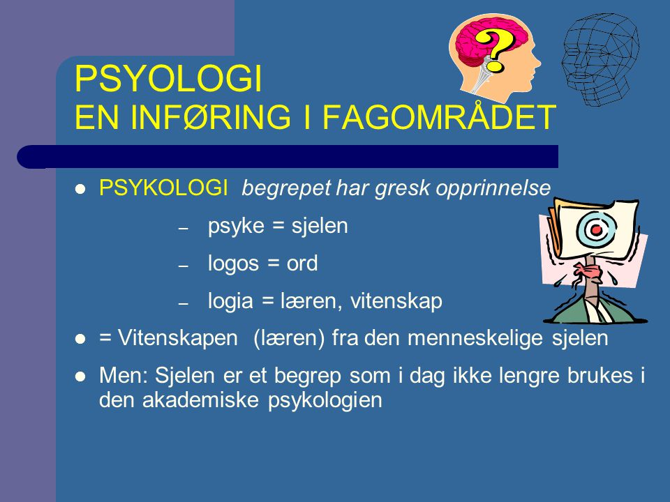 PSYOLOGI EN INFØRING I FAGOMRÅDET PSYKOLOGI begrepet har gresk opprinnelse – psyke = sjelen – logos = ord – logia = læren, vitenskap = Vitenskapen (læren) fra den menneskelige sjelen Men: Sjelen er et begrep som i dag ikke lengre brukes i den akademiske psykologien