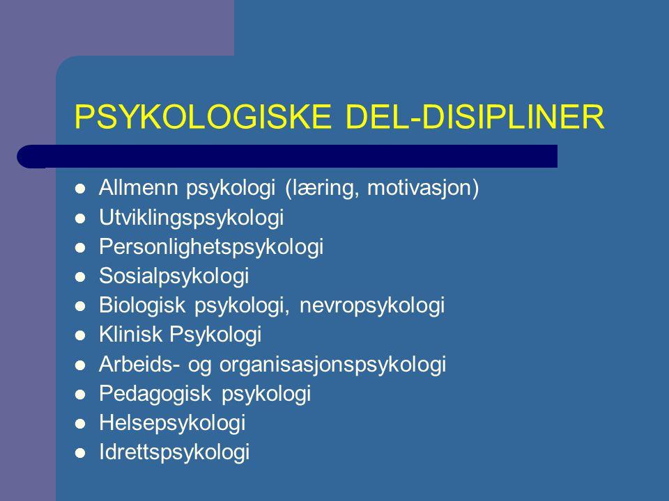 PSYKOLOGISKE DEL-DISIPLINER Allmenn psykologi (læring, motivasjon) Utviklingspsykologi Personlighetspsykologi Sosialpsykologi Biologisk psykologi, nevropsykologi Klinisk Psykologi Arbeids- og organisasjonspsykologi Pedagogisk psykologi Helsepsykologi Idrettspsykologi