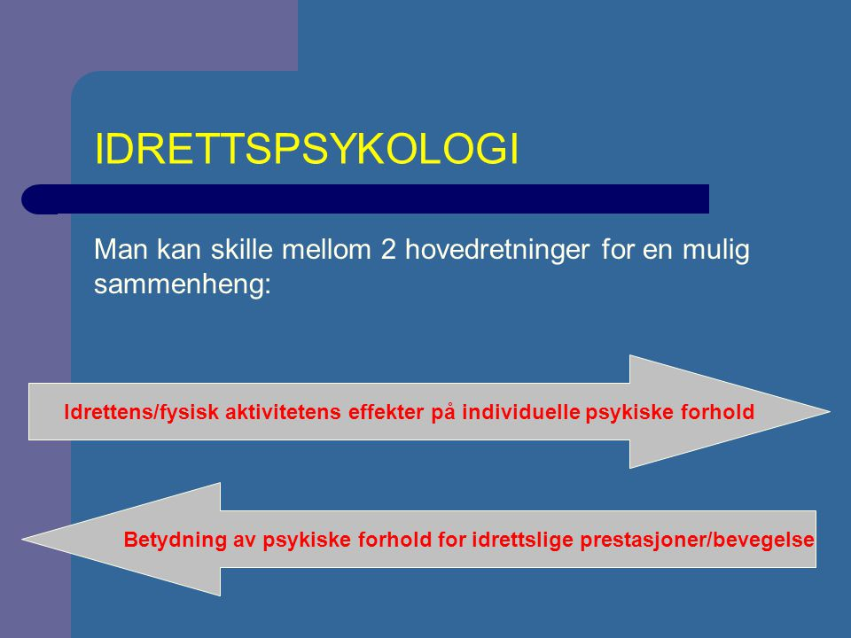 IDRETTSPSYKOLOGI Man kan skille mellom 2 hovedretninger for en mulig sammenheng: Idrettens/fysisk aktivitetens effekter på individuelle psykiske forhold Betydning av psykiske forhold for idrettslige prestasjoner/bevegelse