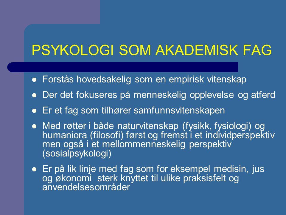 PSYKOLOGI SOM AKADEMISK FAG Forstås hovedsakelig som en empirisk vitenskap Der det fokuseres på menneskelig opplevelse og atferd Er et fag som tilhører samfunnsvitenskapen Med røtter i både naturvitenskap (fysikk, fysiologi) og humaniora (filosofi) først og fremst i et individperspektiv men også i et mellommenneskelig perspektiv (sosialpsykologi) Er på lik linje med fag som for eksempel medisin, jus og økonomi sterk knyttet til ulike praksisfelt og anvendelsesområder