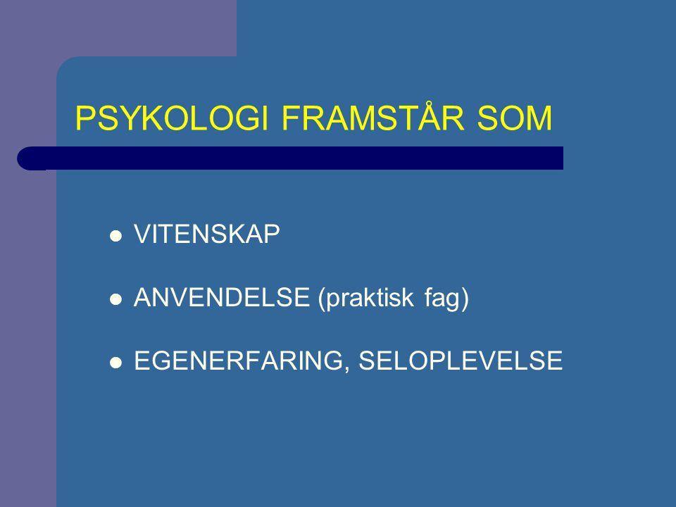PSYKOLOGI FRAMSTÅR SOM VITENSKAP ANVENDELSE (praktisk fag) EGENERFARING, SELOPLEVELSE
