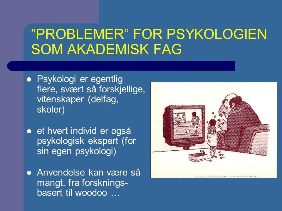 PROBLEMER FOR PSYKOLOGIEN SOM AKADEMISK FAG Psykologi er egentlig flere, svært så forskjellige, vitenskaper (delfag, skoler) et hvert individ er også psykologisk ekspert (for sin egen psykologi) Anvendelse kan være så mangt, fra forsknings- basert til woodoo …