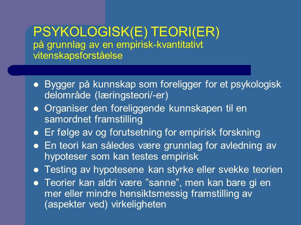 PSYKOLOGISK(E) TEORI(ER) på grunnlag av en empirisk-kvantitativt vitenskapsforståelse Bygger på kunnskap som foreligger for et psykologisk delområde (læringsteori/-er) Organiser den foreliggende kunnskapen til en samordnet framstilling Er følge av og forutsetning for empirisk forskning En teori kan således være grunnlag for avledning av hypoteser som kan testes empirisk Testing av hypotesene kan styrke eller svekke teorien Teorier kan aldri være sanne , men kan bare gi en mer eller mindre hensiktsmessig framstilling av (aspekter ved) virkeligheten