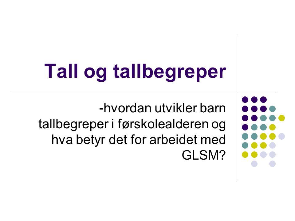Tall og tallbegreper -hvordan utvikler barn tallbegreper i førskolealderen og hva betyr det for arbeidet med GLSM?