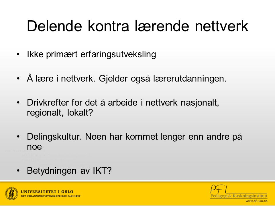 Delende kontra lærende nettverk Ikke primært erfaringsutveksling Å lære i nettverk. Gjelder også lærerutdanningen. Drivkrefter for det å arbeide i net