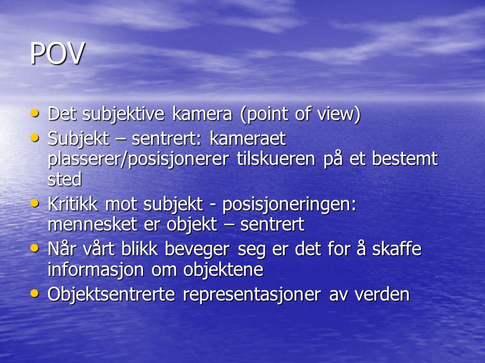 POV Det subjektive kamera (point of view) Det subjektive kamera (point of view) Subjekt – sentrert: kameraet plasserer/posisjonerer tilskueren på et b