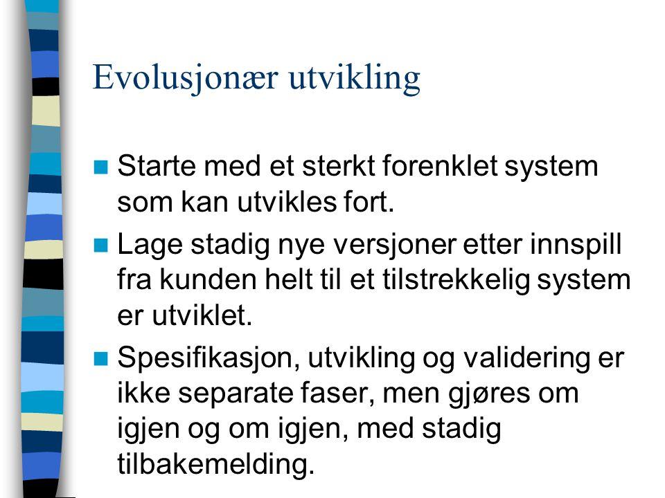 Evolusjonær utvikling Starte med et sterkt forenklet system som kan utvikles fort. Lage stadig nye versjoner etter innspill fra kunden helt til et til