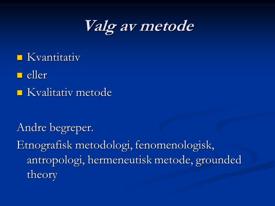 Valg av metode Kvantitativ Kvantitativ eller eller Kvalitativ metode Kvalitativ metode Andre begreper.