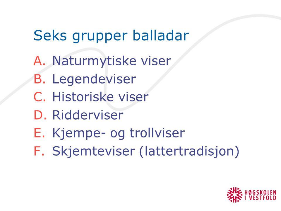 Seks grupper balladar A.Naturmytiske viser B.Legendeviser C.Historiske viser D.Ridderviser E.Kjempe- og trollviser F.Skjemteviser (lattertradisjon)