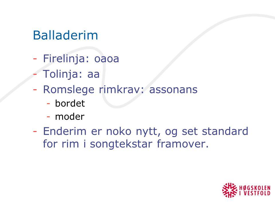 Balladerim -Firelinja: oaoa -Tolinja: aa -Romslege rimkrav: assonans -bordet -moder -Enderim er noko nytt, og set standard for rim i songtekstar framo