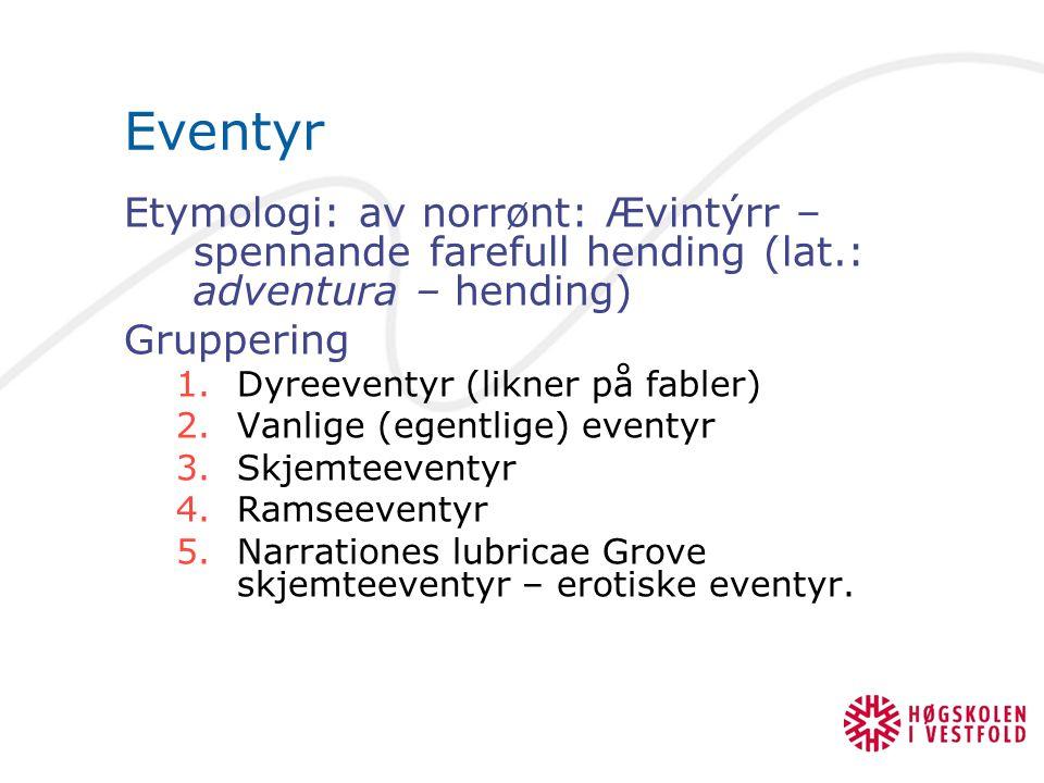 Eventyr Etymologi: av norrønt: Ævintýrr – spennande farefull hending (lat.: adventura – hending) Gruppering 1.Dyreeventyr (likner på fabler) 2.Vanlige