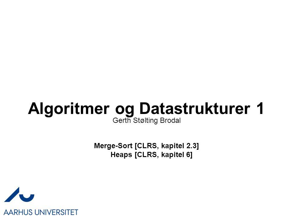 Algoritmer og Datastrukturer 1 Merge-Sort [CLRS, kapitel 2.3] Heaps [CLRS, kapitel 6] Gerth Stølting Brodal