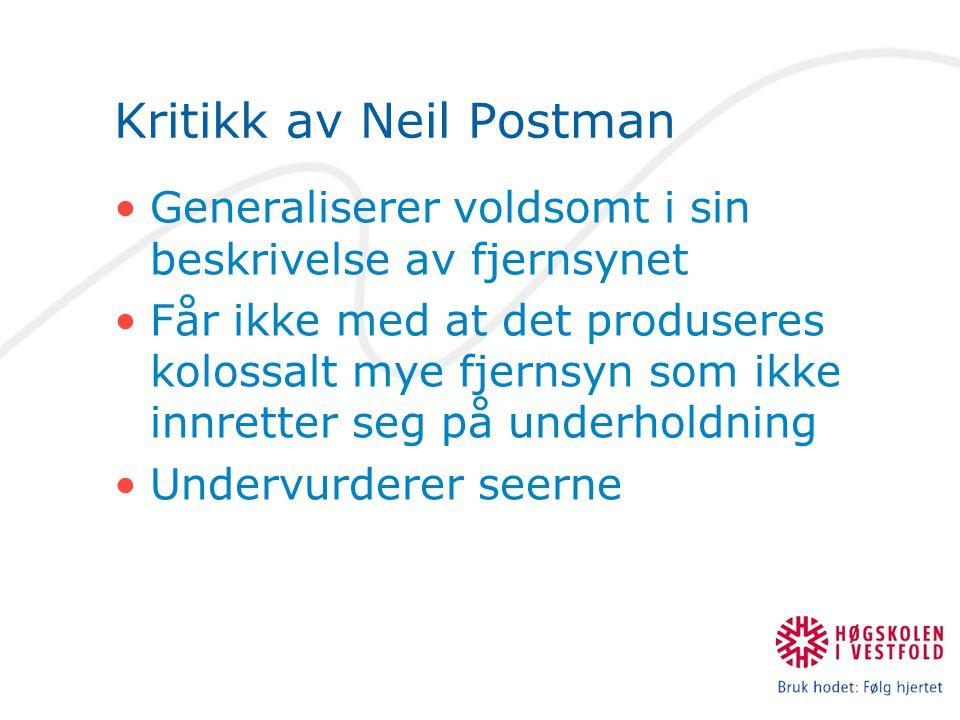 Kritikk av Neil Postman Generaliserer voldsomt i sin beskrivelse av fjernsynet Får ikke med at det produseres kolossalt mye fjernsyn som ikke innretter seg på underholdning Undervurderer seerne