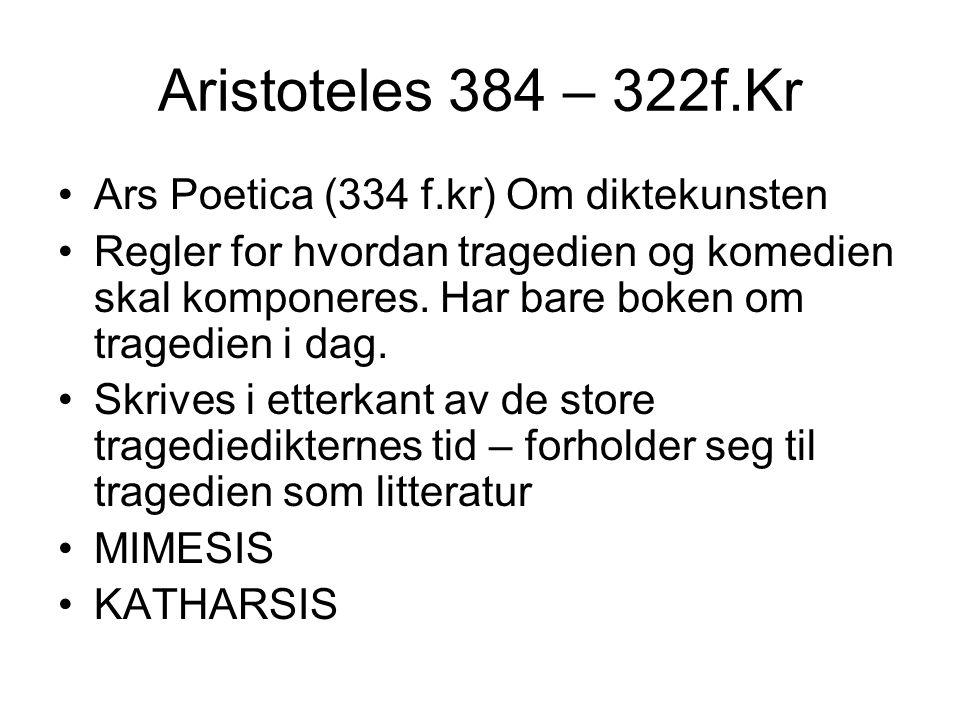 Aristoteles 384 – 322f.Kr Ars Poetica (334 f.kr) Om diktekunsten Regler for hvordan tragedien og komedien skal komponeres. Har bare boken om tragedien