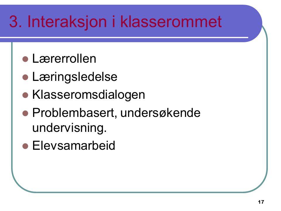 17 3. Interaksjon i klasserommet Lærerrollen Læringsledelse Klasseromsdialogen Problembasert, undersøkende undervisning. Elevsamarbeid