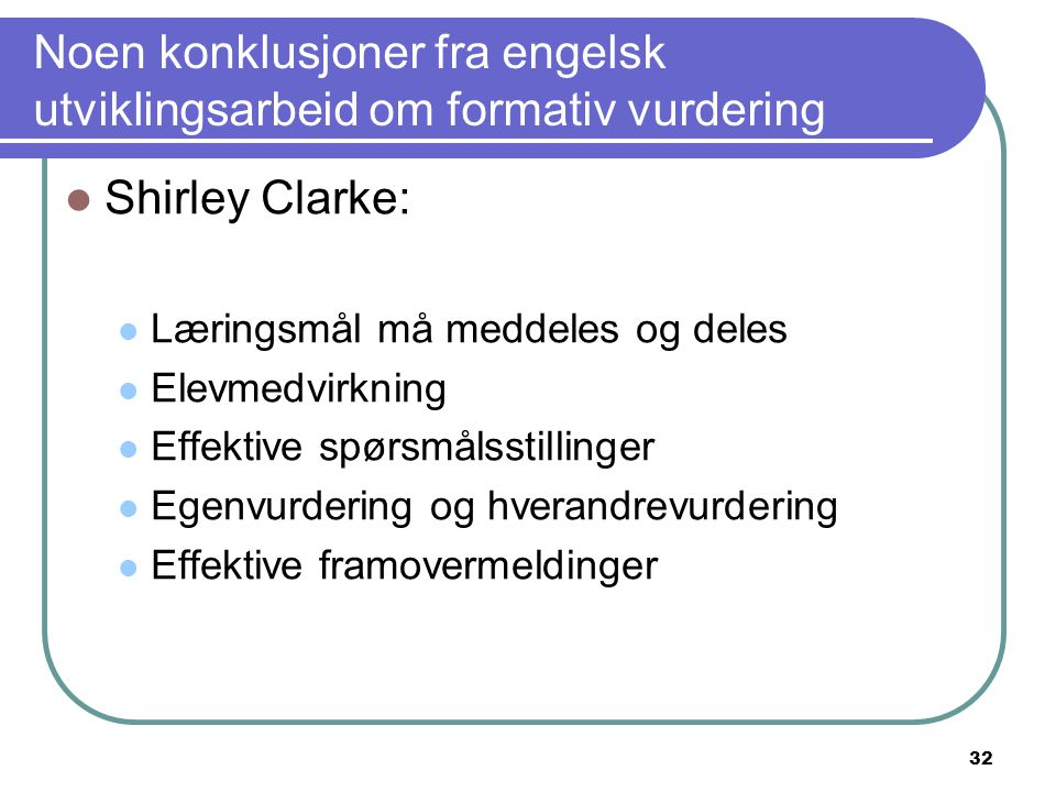 32 Noen konklusjoner fra engelsk utviklingsarbeid om formativ vurdering Shirley Clarke: Læringsmål må meddeles og deles Elevmedvirkning Effektive spør