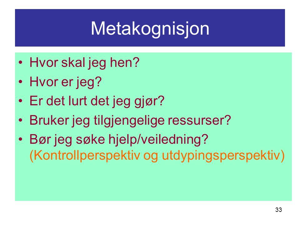 33 Metakognisjon Hvor skal jeg hen? Hvor er jeg? Er det lurt det jeg gjør? Bruker jeg tilgjengelige ressurser? Bør jeg søke hjelp/veiledning? (Kontrol