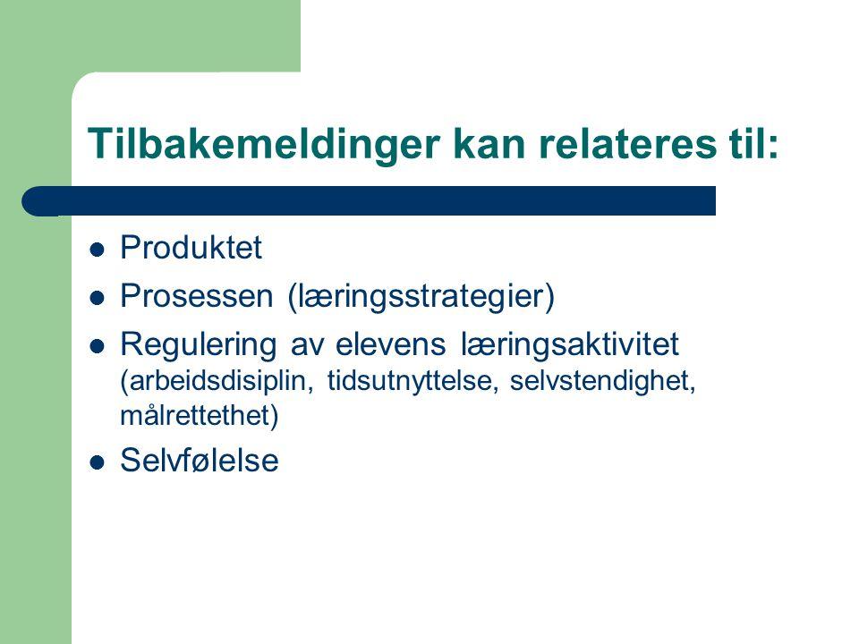 Tilbakemeldinger kan relateres til: Produktet Prosessen (læringsstrategier) Regulering av elevens læringsaktivitet (arbeidsdisiplin, tidsutnyttelse, s