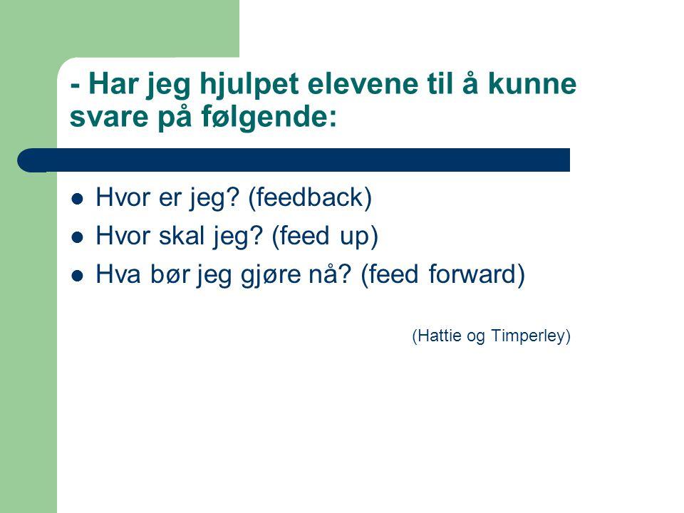 - Har jeg hjulpet elevene til å kunne svare på følgende: Hvor er jeg? (feedback) Hvor skal jeg? (feed up) Hva bør jeg gjøre nå? (feed forward) (Hattie