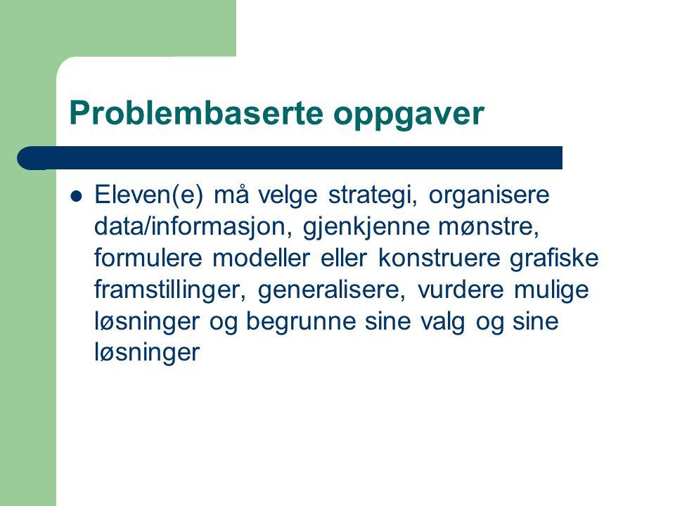 Problembaserte oppgaver Eleven(e) må velge strategi, organisere data/informasjon, gjenkjenne mønstre, formulere modeller eller konstruere grafiske fra