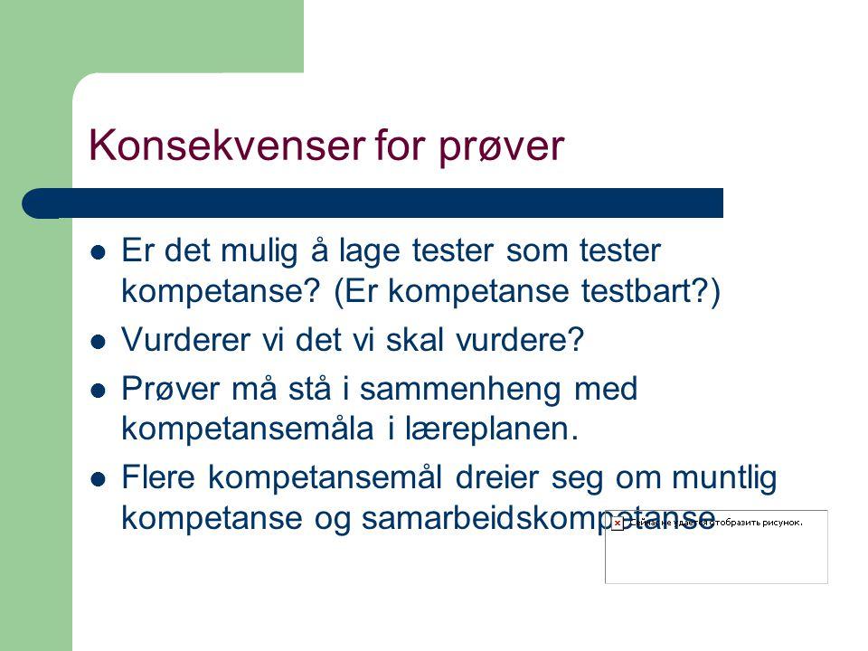 Konsekvenser for prøver Er det mulig å lage tester som tester kompetanse? (Er kompetanse testbart?) Vurderer vi det vi skal vurdere? Prøver må stå i s