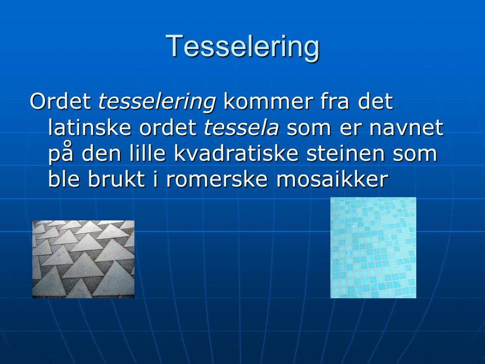 Tesselering Ordet tesselering kommer fra det latinske ordet tessela som er navnet på den lille kvadratiske steinen som ble brukt i romerske mosaikker