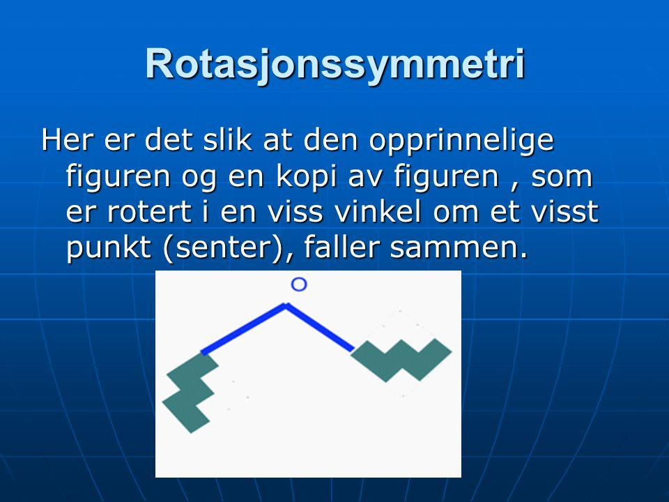 Rotasjonssymmetri Her er det slik at den opprinnelige figuren og en kopi av figuren, som er rotert i en viss vinkel om et visst punkt (senter), faller