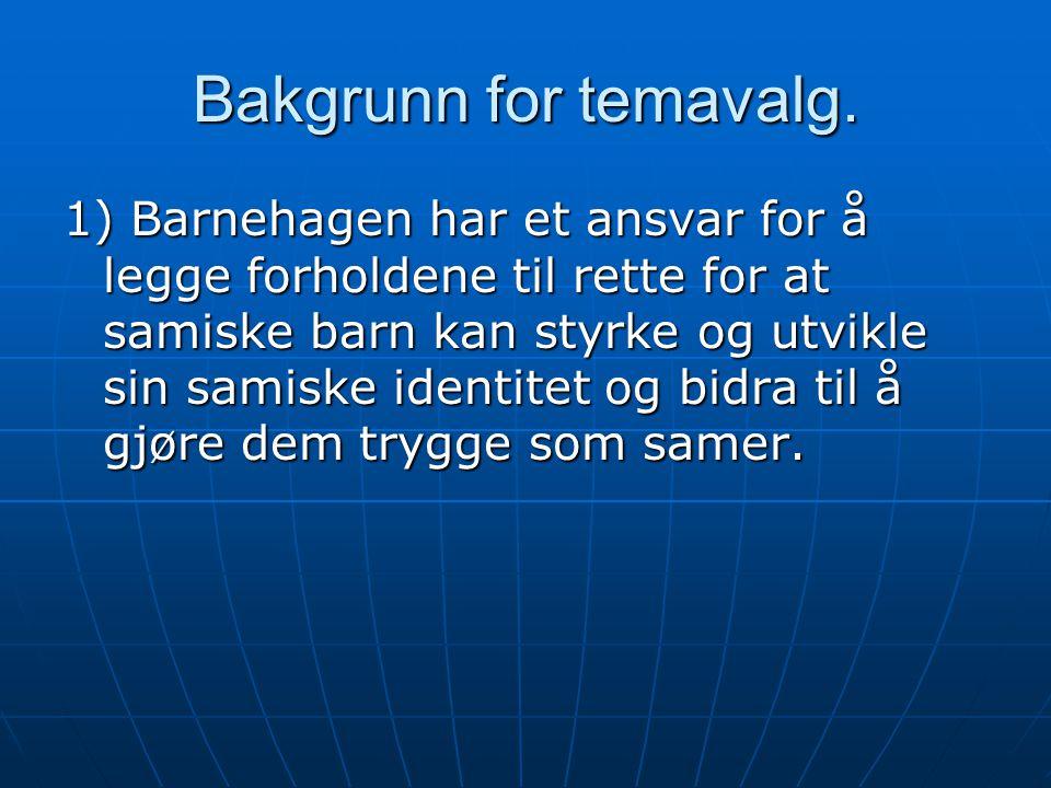 Bakgrunn for temavalg. 1) Barnehagen har et ansvar for å legge forholdene til rette for at samiske barn kan styrke og utvikle sin samiske identitet og