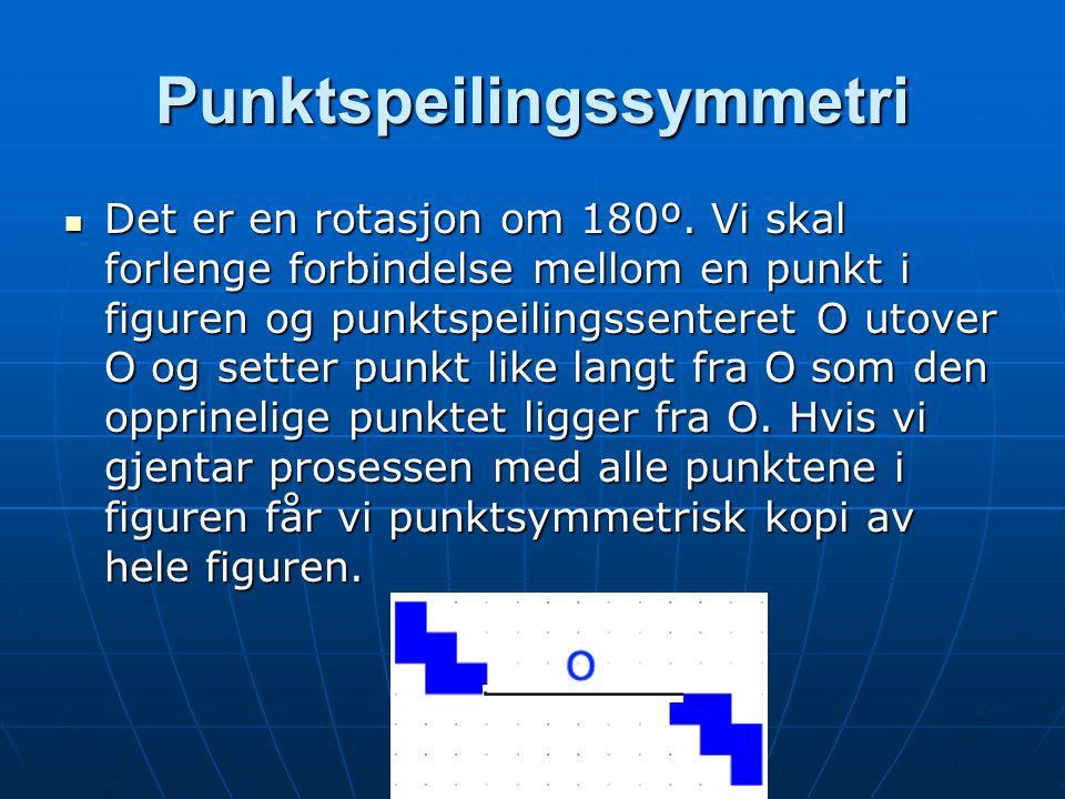 Punktspeilingssymmetri Det er en rotasjon om 180º. Vi skal forlenge forbindelse mellom en punkt i figuren og punktspeilingssenteret O utover O og sett