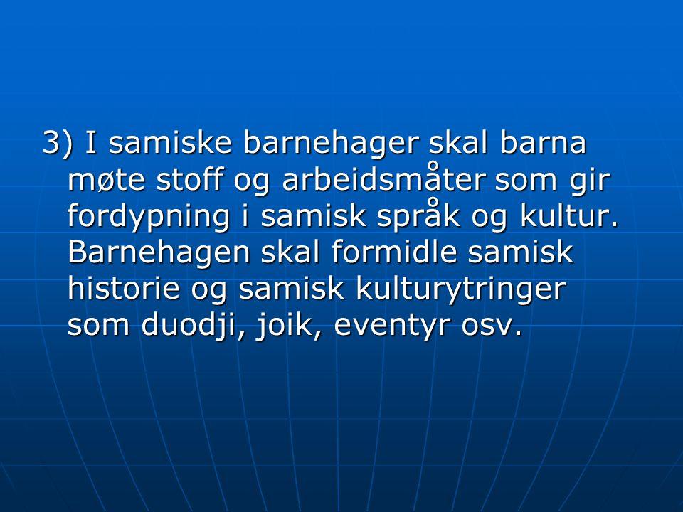 3) I samiske barnehager skal barna møte stoff og arbeidsmåter som gir fordypning i samisk språk og kultur. Barnehagen skal formidle samisk historie og