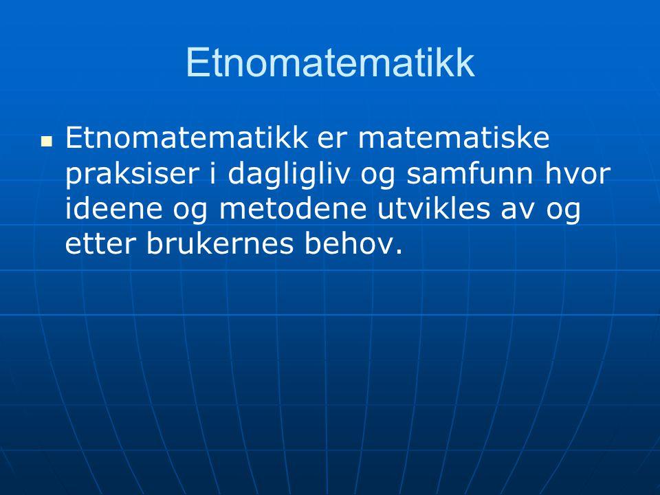 Etnomatematikk Etnomatematikk er matematiske praksiser i dagligliv og samfunn hvor ideene og metodene utvikles av og etter brukernes behov.