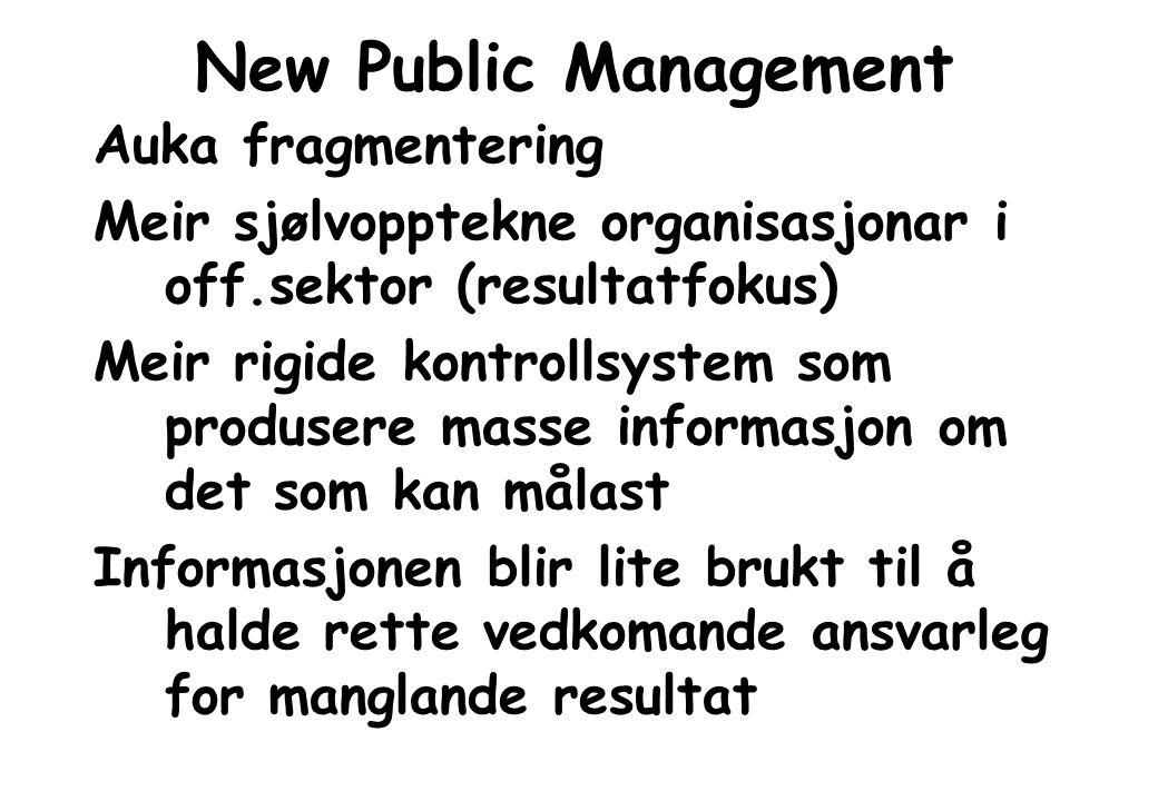 New Public Management Auka fragmentering Meir sjølvopptekne organisasjonar i off.sektor (resultatfokus) Meir rigide kontrollsystem som produsere masse
