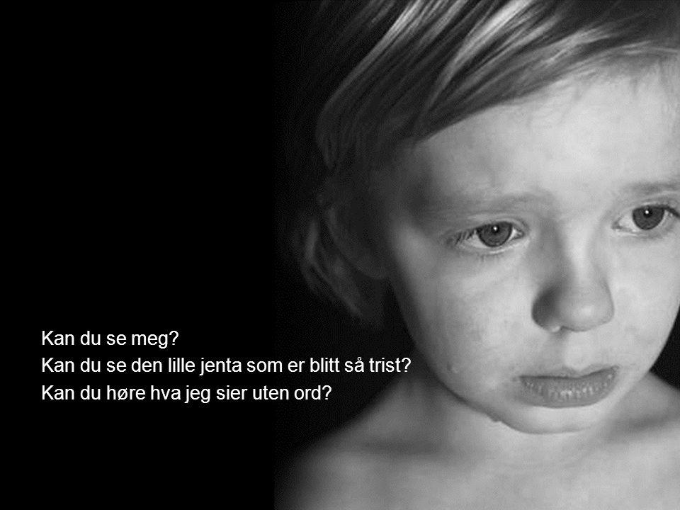 Kan du se meg? Kan du se den lille jenta som er blitt så trist? Kan du høre hva jeg sier uten ord?