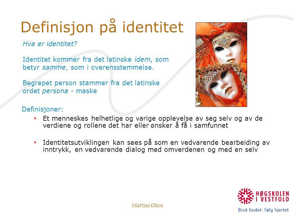 Mattias Øhra Definisjon på identitet Definisjoner:  Et menneskes helhetlige og varige opplevelse av seg selv og av de verdiene og rollene det har ell