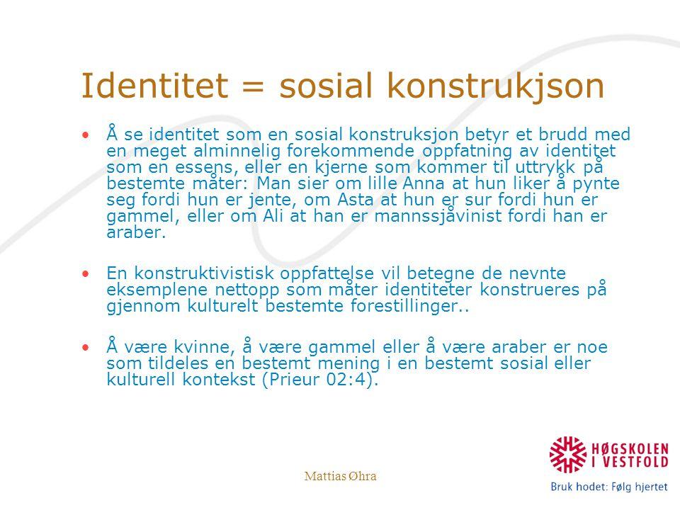 Mattias Øhra Identitet = sosial konstrukjson Å se identitet som en sosial konstruksjon betyr et brudd med en meget alminnelig forekommende oppfatning