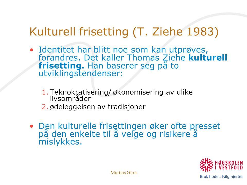 Mattias Øhra Kulturell frisetting (T. Ziehe 1983) Identitet har blitt noe som kan utprøves, forandres. Det kaller Thomas Ziehe kulturell frisetting. H