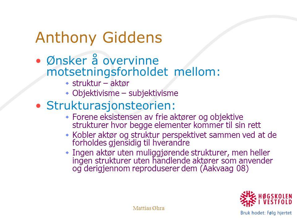 Mattias Øhra Anthony Giddens Ønsker å overvinne motsetningsforholdet mellom:  struktur – aktør  Objektivisme – subjektivisme Strukturasjonsteorien: