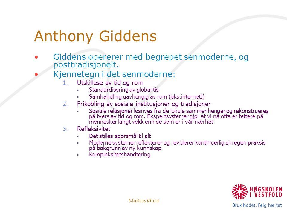 Mattias Øhra Anthony Giddens Giddens opererer med begrepet senmoderne, og posttradisjonelt. Kjennetegn i det senmoderne: 1. Utskillese av tid og rom 