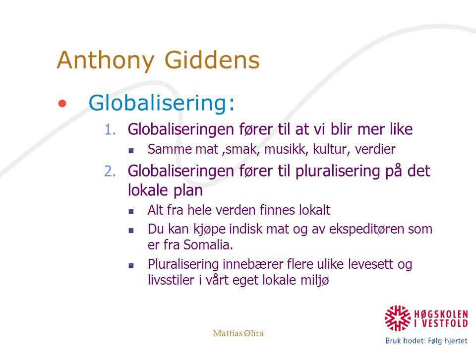 Mattias Øhra Anthony Giddens Globalisering: 1. Globaliseringen fører til at vi blir mer like Samme mat,smak, musikk, kultur, verdier 2. Globaliseringe
