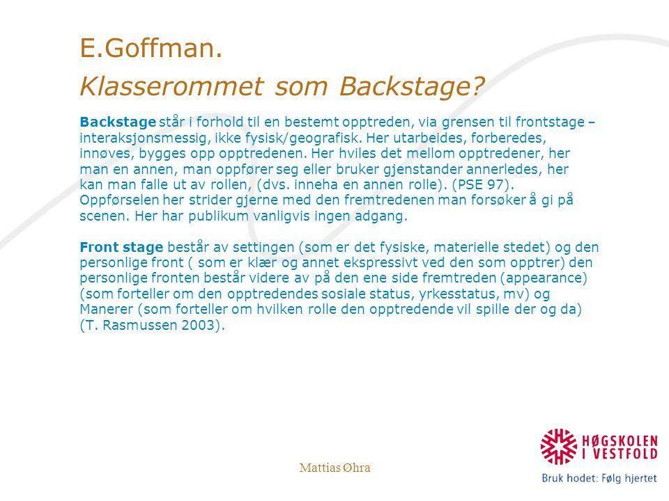 Mattias Øhra E.Goffman. Klasserommet som Backstage? Backstage står i forhold til en bestemt opptreden, via grensen til frontstage – interaksjonsmessig